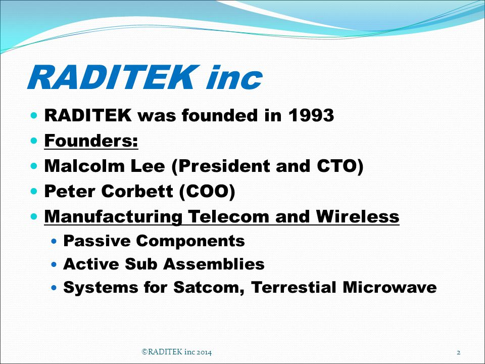 RADITEK inc RADITEK was founded in 1993 Founders: Malcolm Lee (President and CTO) Peter Corbett (COO) Manufacturing Telecom and Wireless Passive Components Active Sub Assemblies Systems for Satcom, Terrestial Microwave ©RADITEK inc 20142