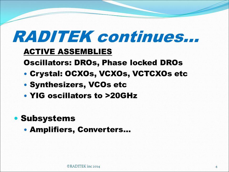 RADITEK continues… ACTIVE ASSEMBLIES Oscillators: DROs, Phase locked DROs Crystal: OCXOs, VCXOs, VCTCXOs etc Synthesizers, VCOs etc YIG oscillators to >20GHz Subsystems Amplifiers, Converters… 4©RADITEK inc 2014