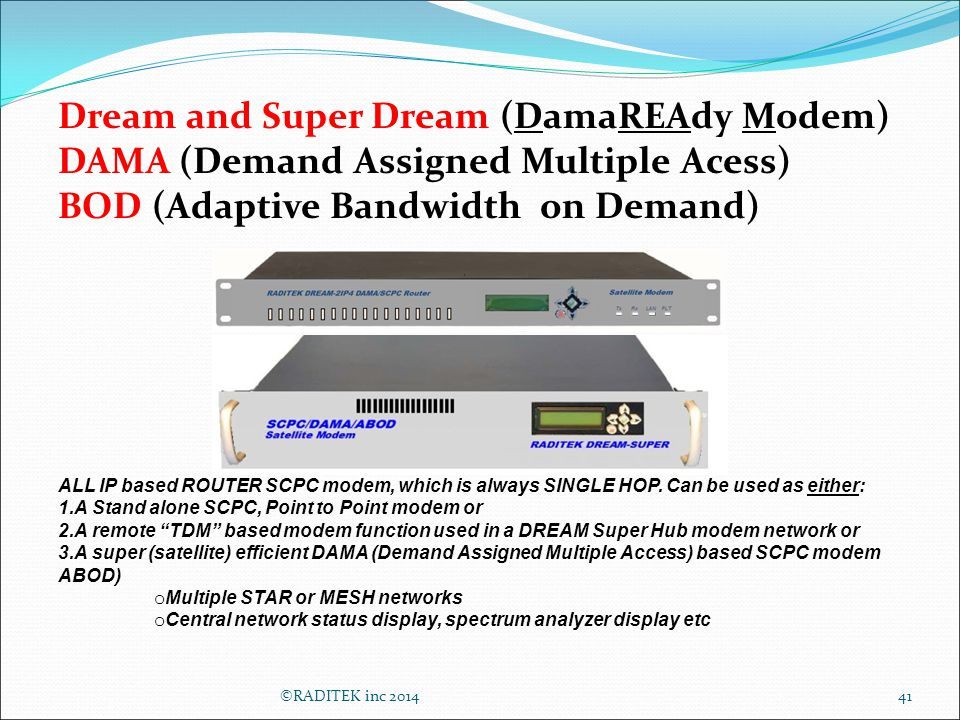 Dream and Super Dream (DamaREAdy Modem) DAMA (Demand Assigned Multiple Acess) BOD (Adaptive Bandwidth on Demand) ALL IP based ROUTER SCPC modem, which is always SINGLE HOP.