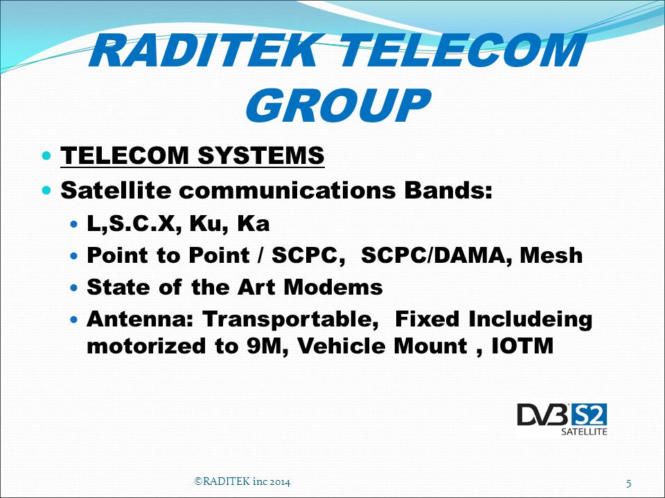 RADITEK TELECOM GROUP TELECOM SYSTEMS Satellite communications Bands: L,S.C.X, Ku, Ka Point to Point / SCPC, SCPC/DAMA, Mesh State of the Art Modems Antenna: Transportable, Fixed Includeing motorized to 9M, Vehicle Mount, IOTM 5©RADITEK inc 2014