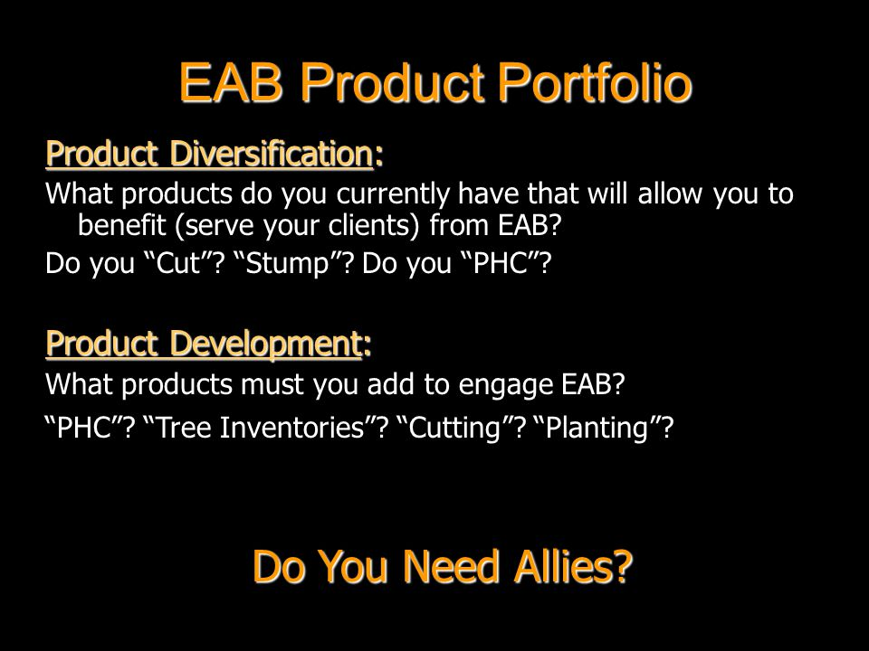 EAB Product Portfolio Product Diversification: What products do you currently have that will allow you to benefit (serve your clients) from EAB.