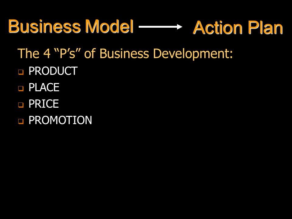 Business Model The 4 P's of Business Development:   PRODUCT   PLACE   PRICE   PROMOTION Action Plan