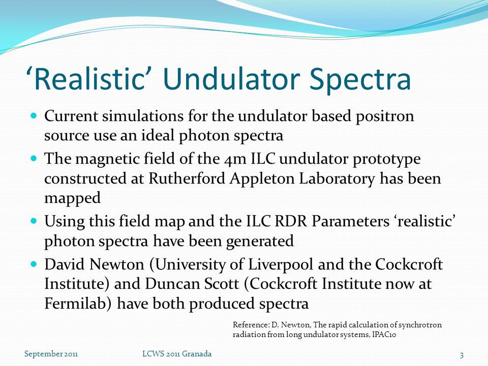 'Realistic' Undulator Spectra Current simulations for the undulator based positron source use an ideal photon spectra The magnetic field of the 4m ILC undulator prototype constructed at Rutherford Appleton Laboratory has been mapped Using this field map and the ILC RDR Parameters 'realistic' photon spectra have been generated David Newton (University of Liverpool and the Cockcroft Institute) and Duncan Scott (Cockcroft Institute now at Fermilab) have both produced spectra 3September 2011LCWS 2011 Granada Reference: D.
