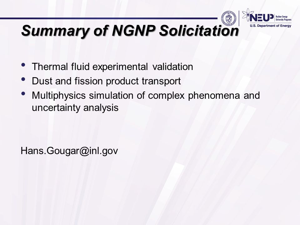 Summary of NGNP Solicitation Thermal fluid experimental validation Dust and fission product transport Multiphysics simulation of complex phenomena and uncertainty analysis Hans.Gougar@inl.gov