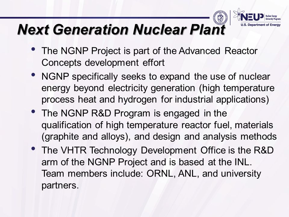 Next Generation Nuclear Plant The NGNP Project is part of the Advanced Reactor Concepts development effort NGNP specifically seeks to expand the use of nuclear energy beyond electricity generation (high temperature process heat and hydrogen for industrial applications) The NGNP R&D Program is engaged in the qualification of high temperature reactor fuel, materials (graphite and alloys), and design and analysis methods The VHTR Technology Development Office is the R&D arm of the NGNP Project and is based at the INL.
