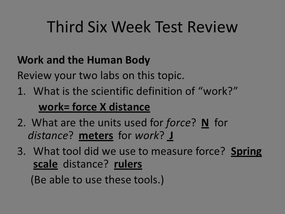 "Third Six Week Test Review Work and the Human Body Review your two labs on this topic. 1.What is the scientific definition of ""work?"" work= force X di"