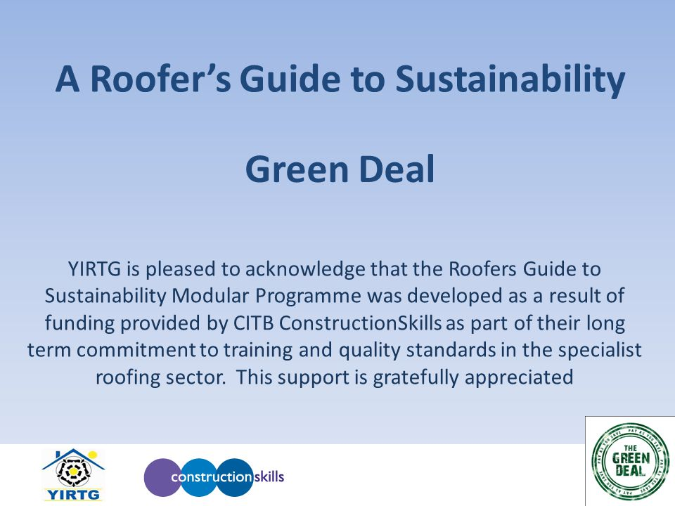 A Roofer's Guide to Sustainability YIRTG is pleased to acknowledge that the Roofers Guide to Sustainability Modular Programme was developed as a result of funding provided by CITB ConstructionSkills as part of their long term commitment to training and quality standards in the specialist roofing sector.
