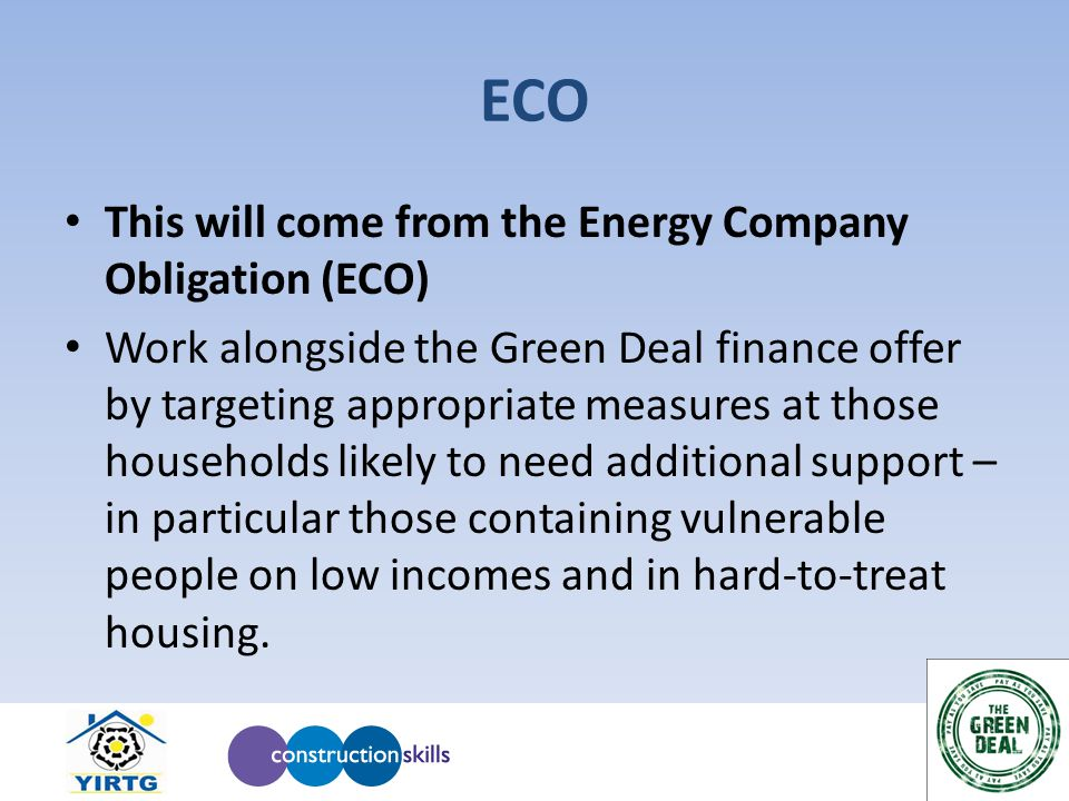 ECO This will come from the Energy Company Obligation (ECO) Work alongside the Green Deal finance offer by targeting appropriate measures at those hou
