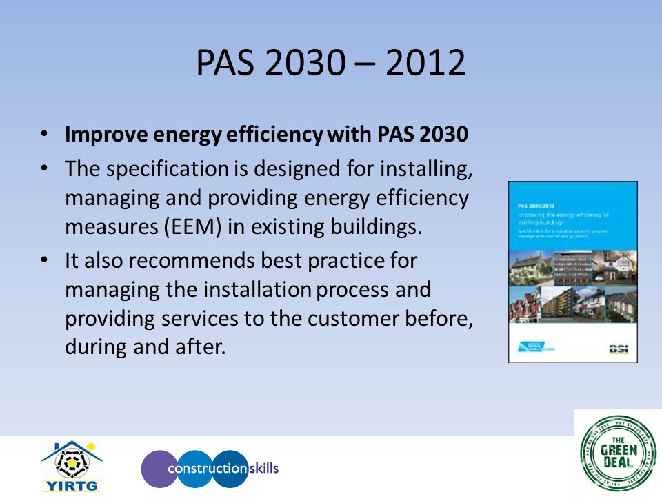 PAS 2030 – 2012 Improve energy efficiency with PAS 2030 The specification is designed for installing, managing and providing energy efficiency measure