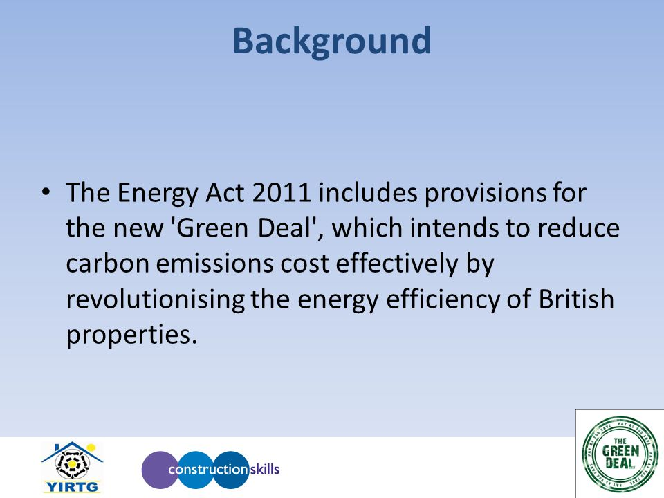 Background The Energy Act 2011 includes provisions for the new Green Deal , which intends to reduce carbon emissions cost effectively by revolutionising the energy efficiency of British properties.
