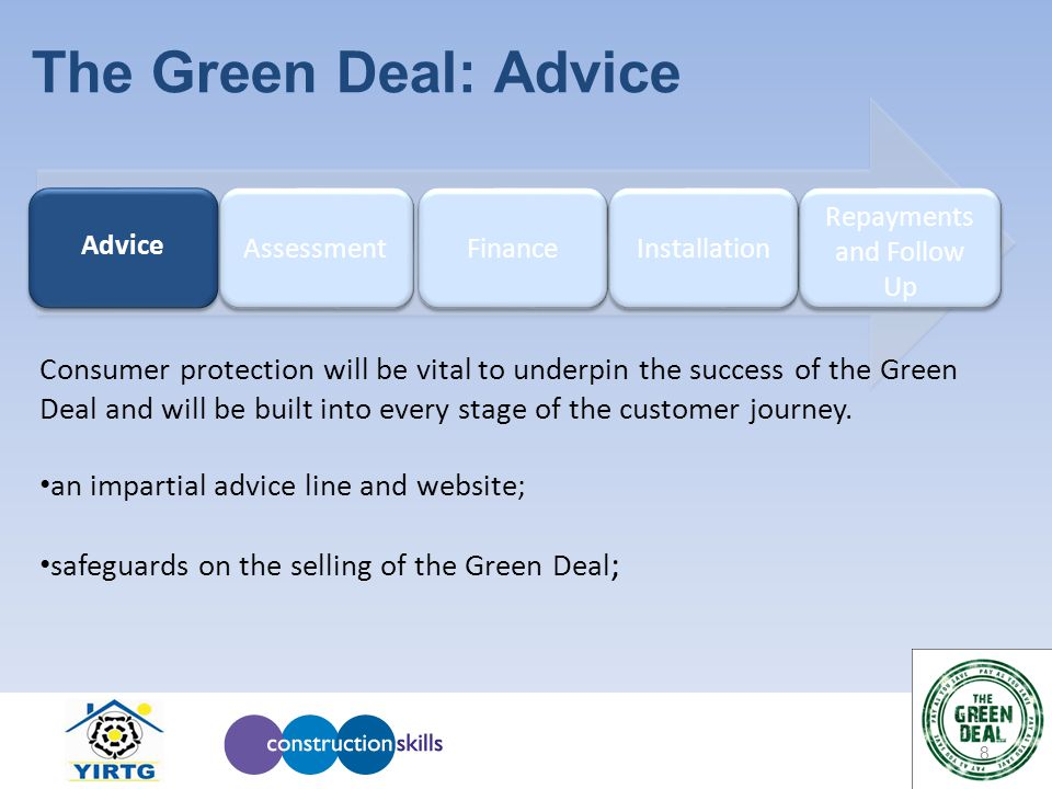 8 The Green Deal: Advice Repayments and Follow Up Installation Finance Assessment Advice Advice Consumer protection will be vital to underpin the success of the Green Deal and will be built into every stage of the customer journey.