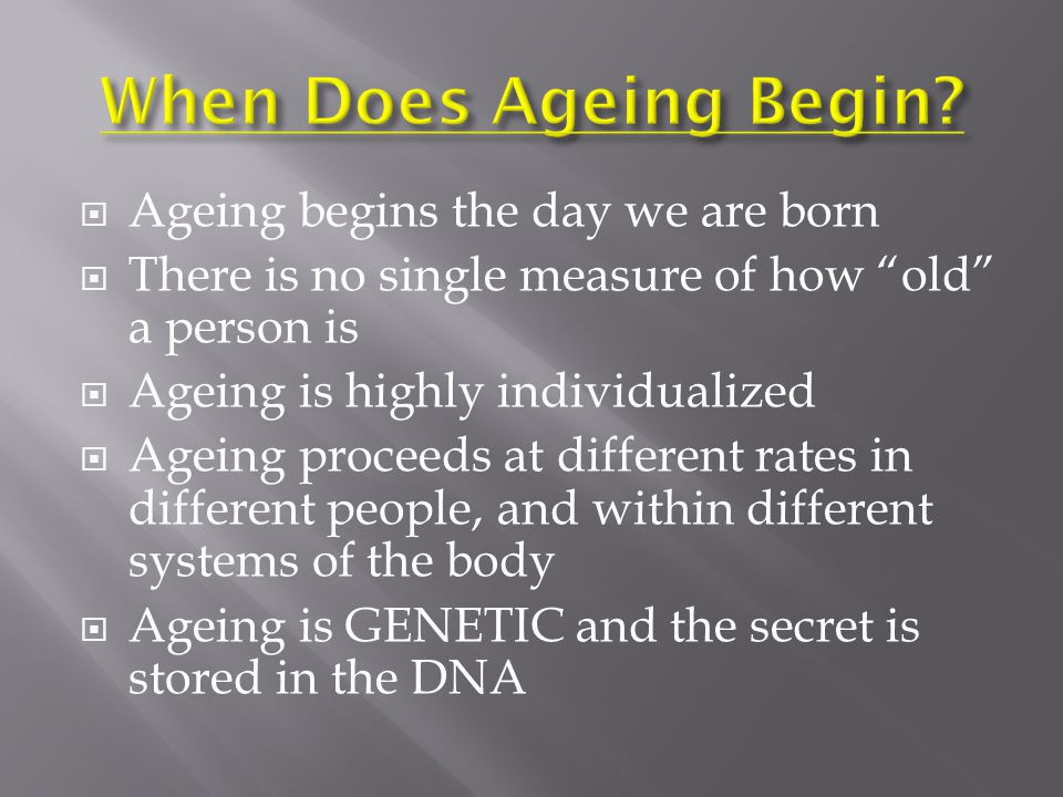  Ageing begins the day we are born  There is no single measure of how old a person is  Ageing is highly individualized  Ageing proceeds at different rates in different people, and within different systems of the body  Ageing is GENETIC and the secret is stored in the DNA