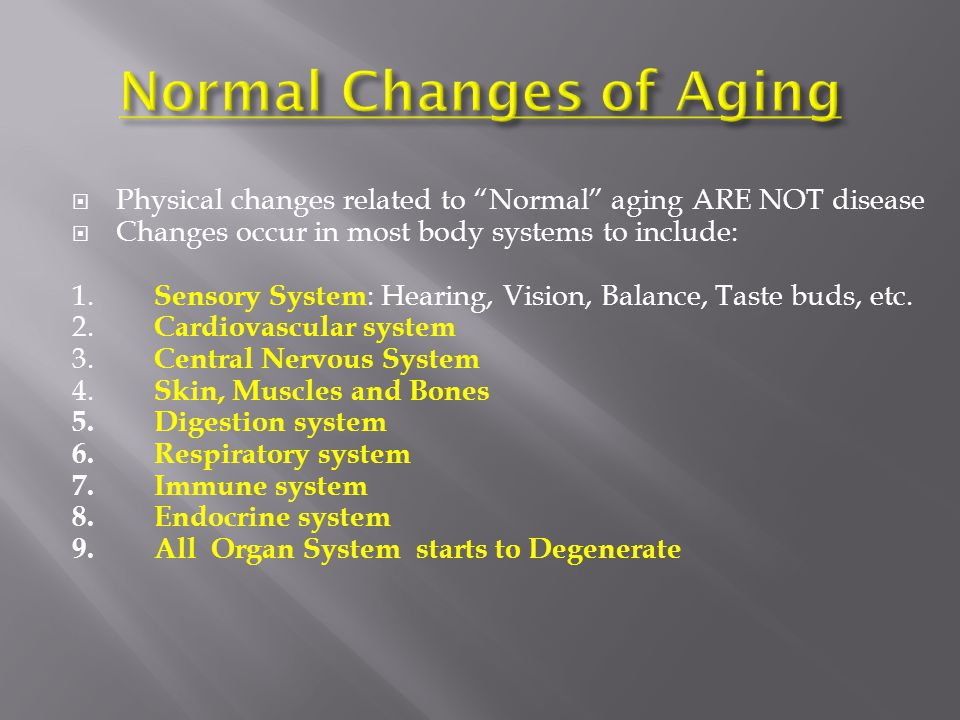  Physical changes related to Normal aging ARE NOT disease  Changes occur in most body systems to include: 1.