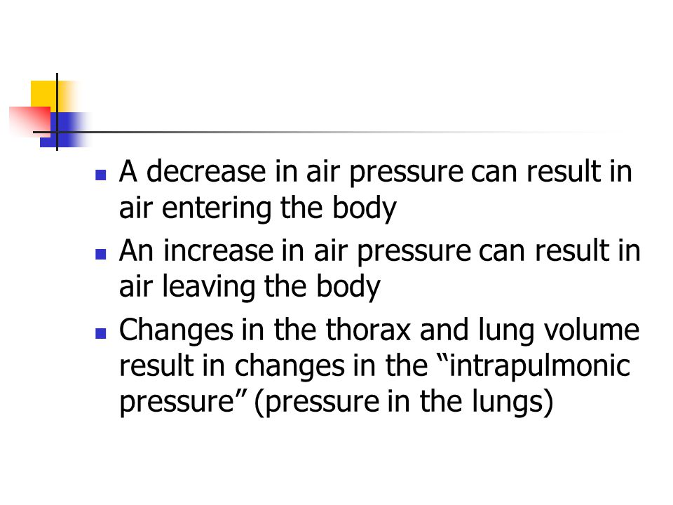 A decrease in air pressure can result in air entering the body An increase in air pressure can result in air leaving the body Changes in the thorax and lung volume result in changes in the intrapulmonic pressure (pressure in the lungs)