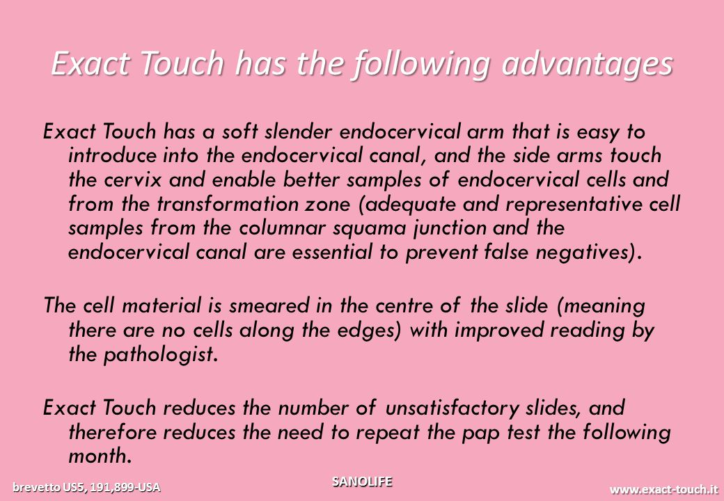 www.exact-touch.it brevetto US5, 191,899-USA SANOLIFE Exact Touch has the following advantages Exact Touch has a soft slender endocervical arm that is easy to introduce into the endocervical canal, and the side arms touch the cervix and enable better samples of endocervical cells and from the transformation zone (adequate and representative cell samples from the columnar squama junction and the endocervical canal are essential to prevent false negatives).