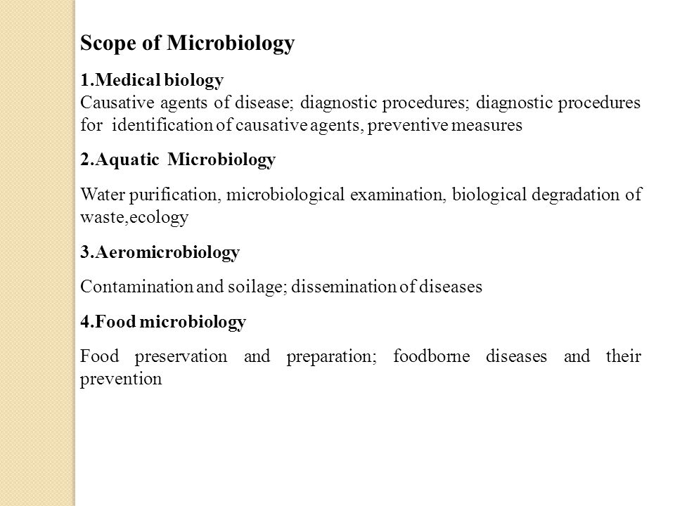 Scope of Microbiology 1.Medical biology Causative agents of disease; diagnostic procedures; diagnostic procedures for identification of causative agents, preventive measures 2.Aquatic Microbiology Water purification, microbiological examination, biological degradation of waste,ecology 3.Aeromicrobiology Contamination and soilage; dissemination of diseases 4.Food microbiology Food preservation and preparation; foodborne diseases and their prevention