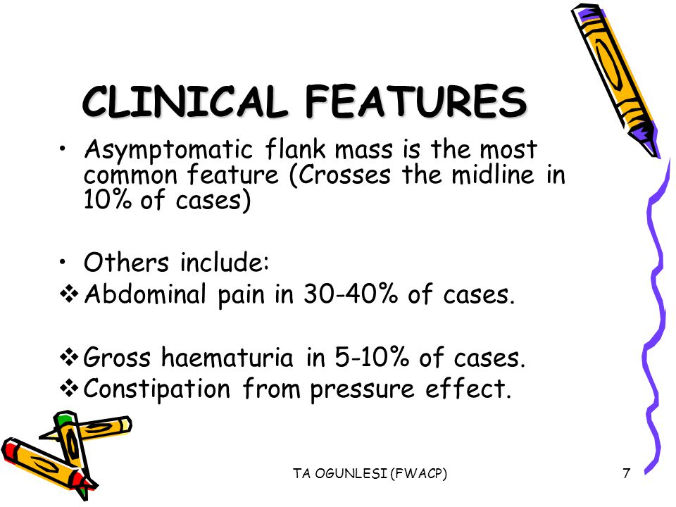 TA OGUNLESI (FWACP)7 CLINICAL FEATURES Asymptomatic flank mass is the most common feature (Crosses the midline in 10% of cases) Others include:  Abdominal pain in 30-40% of cases.