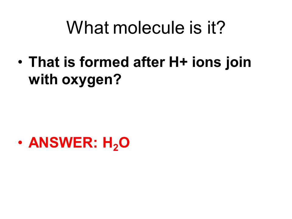 What molecule is it That is formed after H+ ions join with oxygen ANSWER: H 2 O