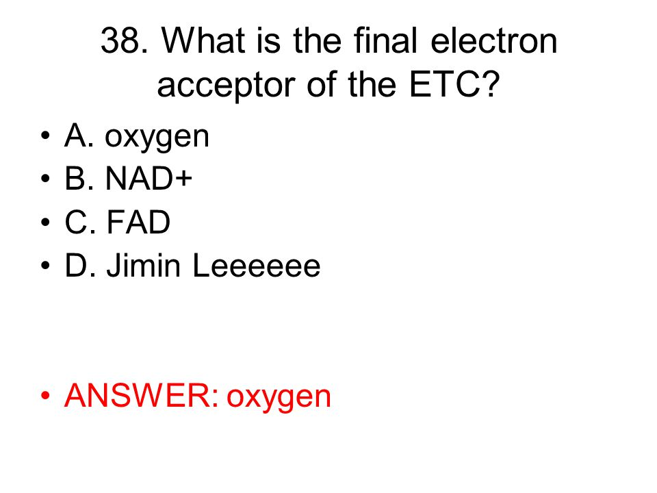 38. What is the final electron acceptor of the ETC.