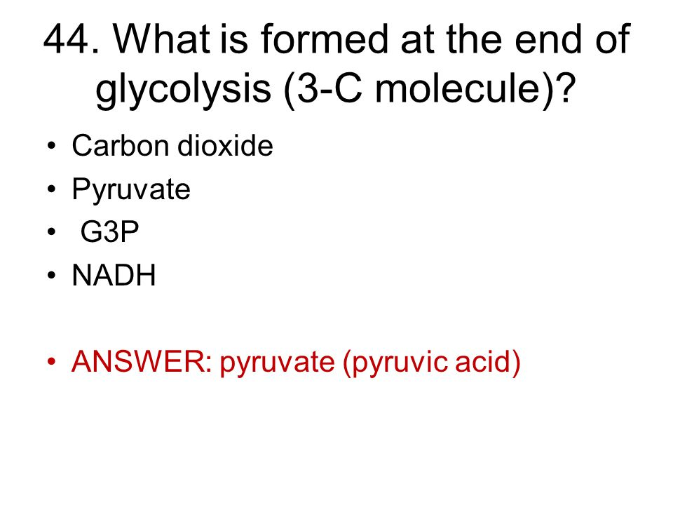 44. What is formed at the end of glycolysis (3-C molecule).