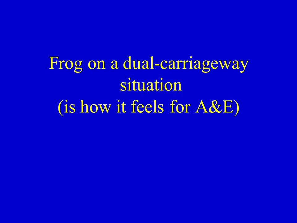 Frog on a dual-carriageway situation (is how it feels for A&E)