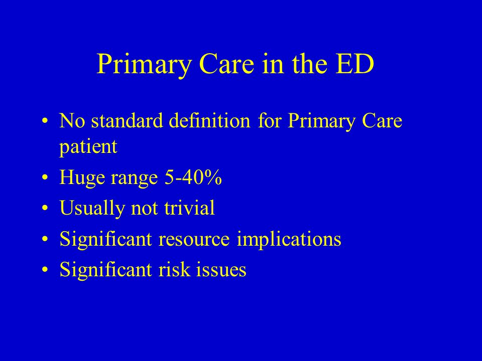 Primary Care in the ED No standard definition for Primary Care patient Huge range 5-40% Usually not trivial Significant resource implications Significant risk issues