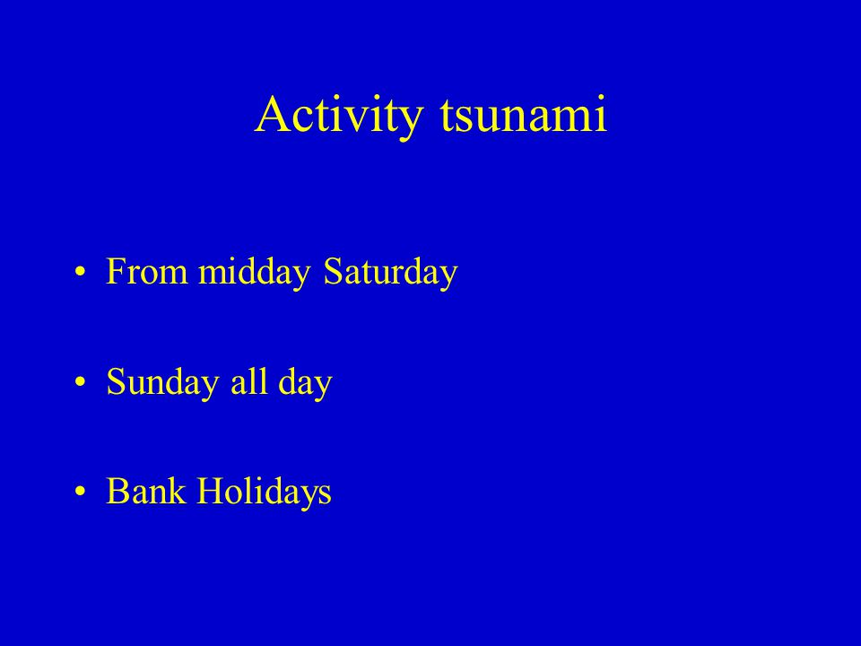 Activity tsunami From midday Saturday Sunday all day Bank Holidays