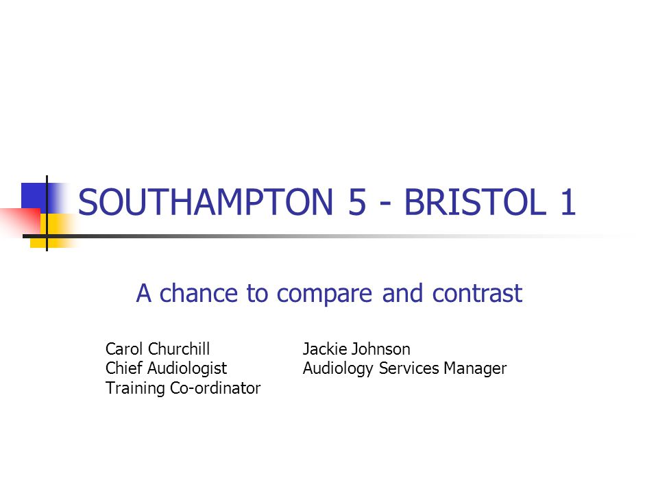SOUTHAMPTON 5 - BRISTOL 1 A chance to compare and contrast Carol Churchill Jackie Johnson Chief Audiologist Audiology Services Manager Training Co-ordinator