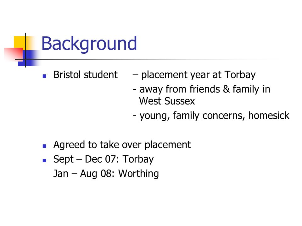 Background Bristol student– placement year at Torbay - away from friends & family in West Sussex - young, family concerns, homesick Agreed to take over placement Sept – Dec 07: Torbay Jan – Aug 08: Worthing