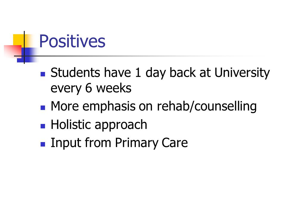Positives Students have 1 day back at University every 6 weeks More emphasis on rehab/counselling Holistic approach Input from Primary Care