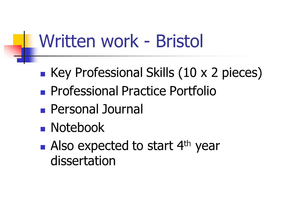 Written work - Bristol Key Professional Skills (10 x 2 pieces) Professional Practice Portfolio Personal Journal Notebook Also expected to start 4 th year dissertation