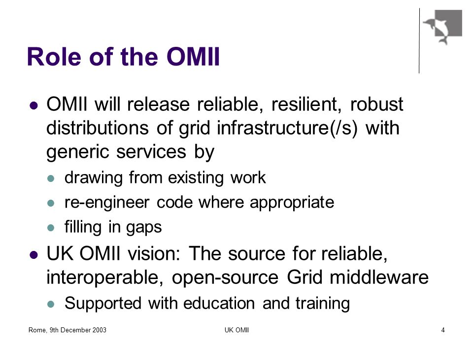 Rome, 9th December 2003UK OMII4 Role of the OMII OMII will release reliable, resilient, robust distributions of grid infrastructure(/s) with generic services by drawing from existing work re-engineer code where appropriate filling in gaps UK OMII vision: The source for reliable, interoperable, open-source Grid middleware Supported with education and training