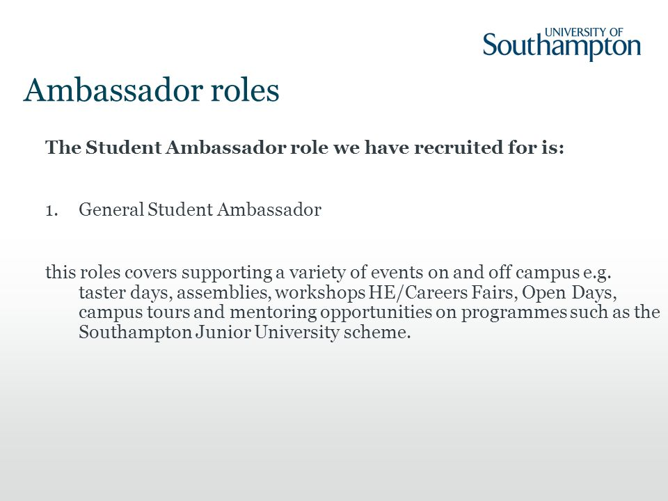 The Student Ambassador role we have recruited for is: 1.General Student Ambassador this roles covers supporting a variety of events on and off campus e.g.