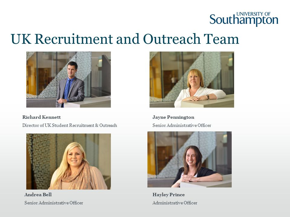 UK Recruitment and Outreach Team Richard Kennett Director of UK Student Recruitment & Outreach Jayne Pennington Senior Administrative Officer Andrea Bell Senior Administrative Officer Hayley Prince Administrative Officer
