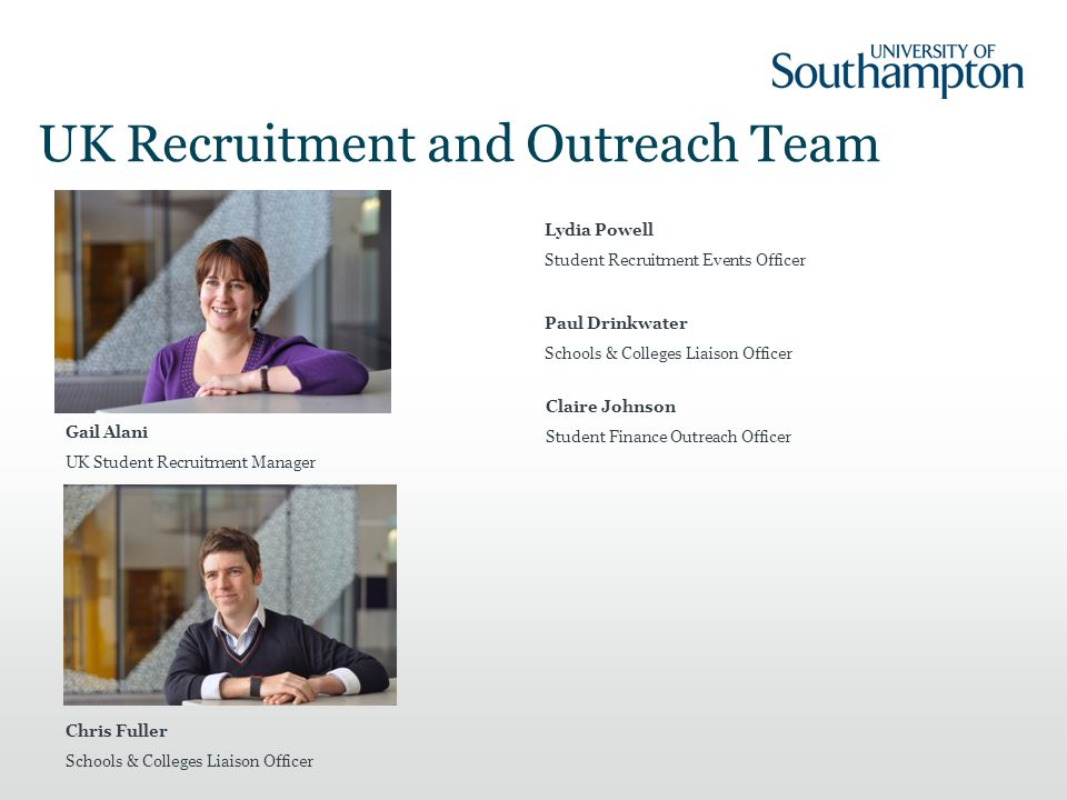 UK Recruitment and Outreach Team Gail Alani UK Student Recruitment Manager Lydia Powell Student Recruitment Events Officer Chris Fuller Schools & Colleges Liaison Officer Paul Drinkwater Schools & Colleges Liaison Officer Claire Johnson Student Finance Outreach Officer