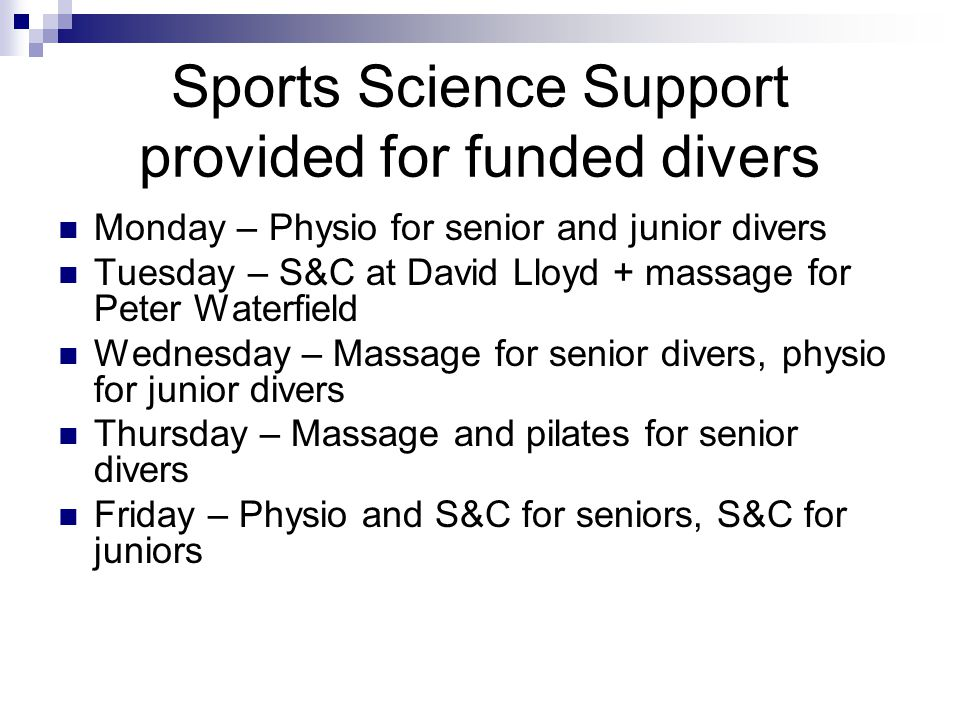 Sports Science Support provided for funded divers Monday – Physio for senior and junior divers Tuesday – S&C at David Lloyd + massage for Peter Waterfield Wednesday – Massage for senior divers, physio for junior divers Thursday – Massage and pilates for senior divers Friday – Physio and S&C for seniors, S&C for juniors