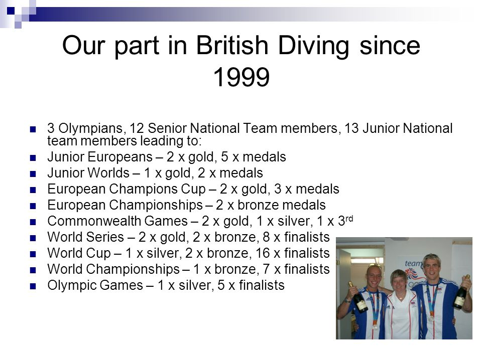 Current Senior International divers Peter Waterfield – Olympic silver medallist, World bronze medallist, Commonwealth and European Champion Stacie Powell – Double Olympic finalist, 4 th in the World 2010 Max Brick – Commonwealth Champion Chris Mears – World Cup semi-finalist 2010 Gary Hunt – World Cliff High Dive Champion 2010 Jack Clewlow – World University Games 2011
