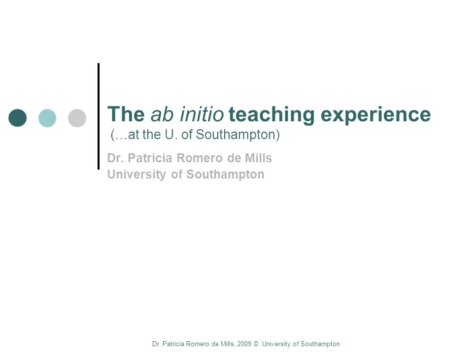 Dr. Patricia Romero de Mills, 2009 ©. University of Southampton The ab initio teaching experience (…at the U. of Southampton) Dr. Patricia Romero de M