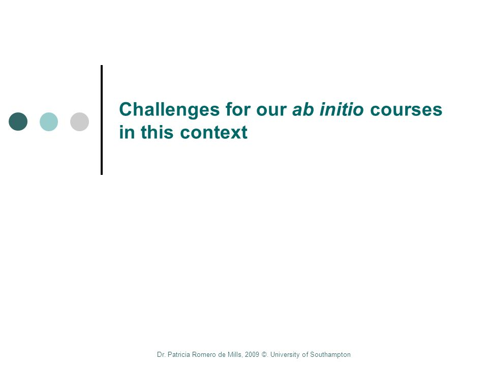 Dr. Patricia Romero de Mills, 2009 ©. University of Southampton Challenges for our ab initio courses in this context