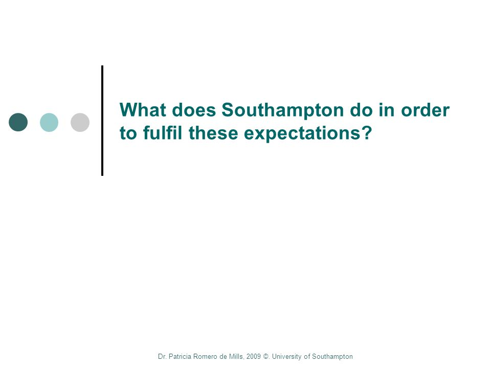 Dr. Patricia Romero de Mills, 2009 ©. University of Southampton What does Southampton do in order to fulfil these expectations?