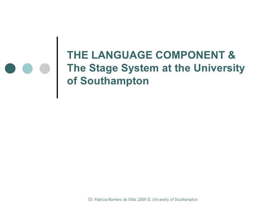 Dr. Patricia Romero de Mills, 2009 ©. University of Southampton THE LANGUAGE COMPONENT & The Stage System at the University of Southampton