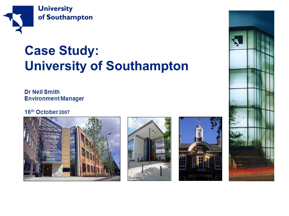 Case Study: University of Southampton Dr Neil Smith Environment Manager 16 th October 2007