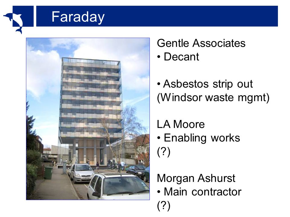 Faraday Gentle Associates Decant Asbestos strip out (Windsor waste mgmt) LA Moore Enabling works ( ) Morgan Ashurst Main contractor ( )