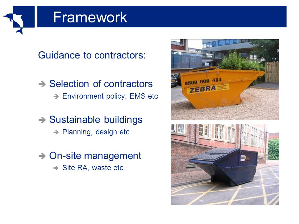 Framework Guidance to contractors:  Selection of contractors  Environment policy, EMS etc  Sustainable buildings  Planning, design etc  On-site management  Site RA, waste etc