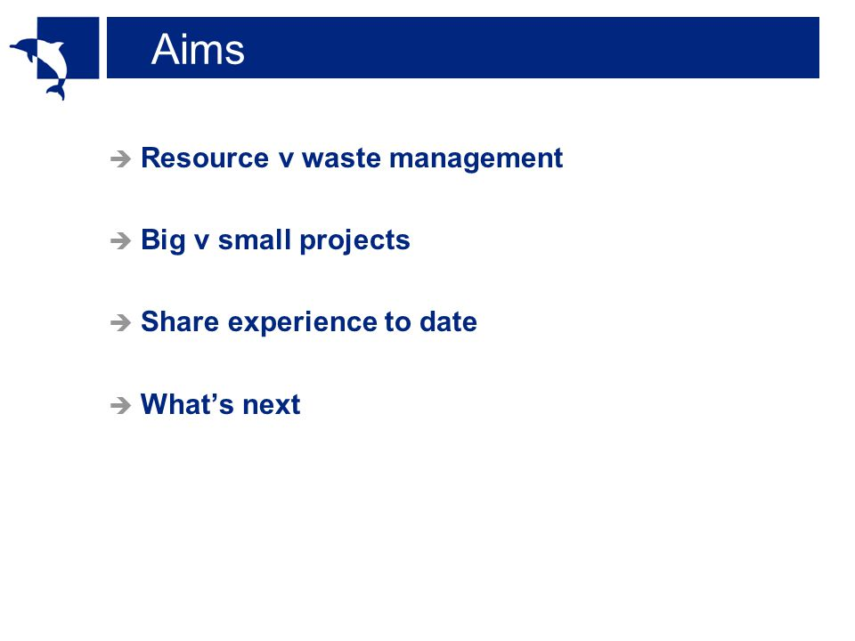 Aims  Resource v waste management  Big v small projects  Share experience to date  What's next