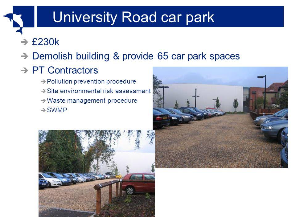 University Road car park  £230k  Demolish building & provide 65 car park spaces  PT Contractors  Pollution prevention procedure  Site environmental risk assessment  Waste management procedure  SWMP