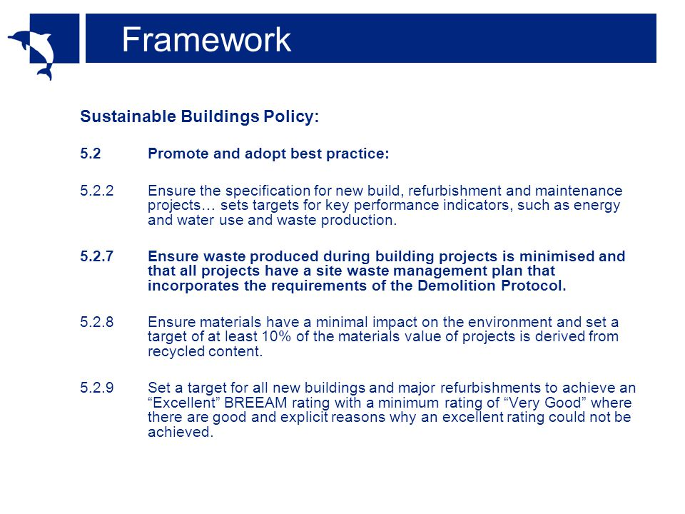 Framework Sustainable Buildings Policy: 5.2Promote and adopt best practice: 5.2.2Ensure the specification for new build, refurbishment and maintenance projects… sets targets for key performance indicators, such as energy and water use and waste production.