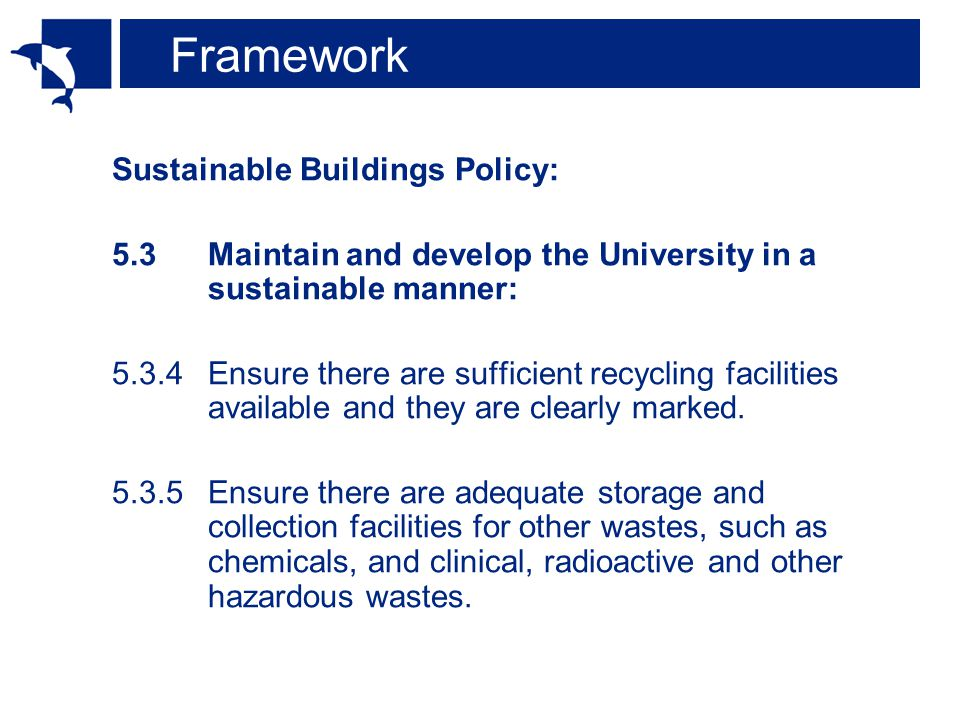Framework Sustainable Buildings Policy: 5.3Maintain and develop the University in a sustainable manner: 5.3.4Ensure there are sufficient recycling facilities available and they are clearly marked.