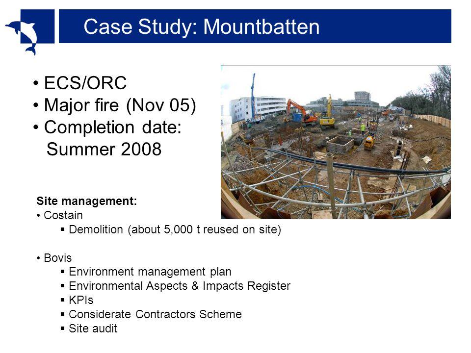 Case Study: Mountbatten ECS/ORC Major fire (Nov 05) Completion date: Summer 2008 Site management: Costain  Demolition (about 5,000 t reused on site) Bovis  Environment management plan  Environmental Aspects & Impacts Register  KPIs  Considerate Contractors Scheme  Site audit