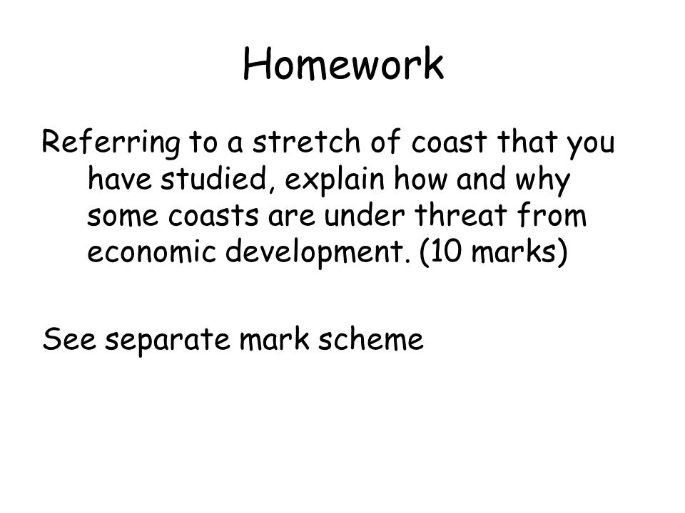 Homework Referring to a stretch of coast that you have studied, explain how and why some coasts are under threat from economic development. (10 marks)
